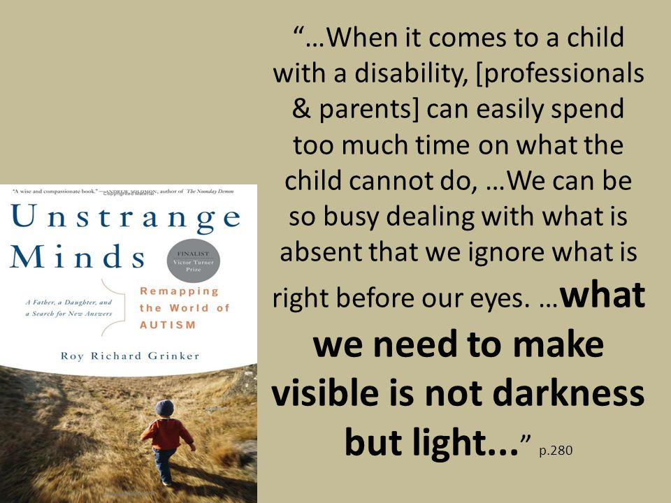 …When it comes to a child with a disability, [professionals & parents] can easily spend too much time on what the child cannot do, …We can be so busy dealing with what is absent that we ignore what is right before our eyes.